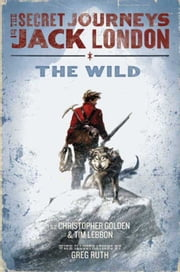 The Secret Journeys of Jack London, Book One: The Wild ebook by Christopher Golden,Greg Ruth,Tim Lebbon