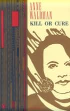 Kill or Cure ebook by Anne Waldman