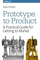 Prototype to Product - A Practical Guide for Getting to Market ebook by Alan Cohen