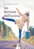 Le fermate dell'anima ebook by Elisabetta Galvan
