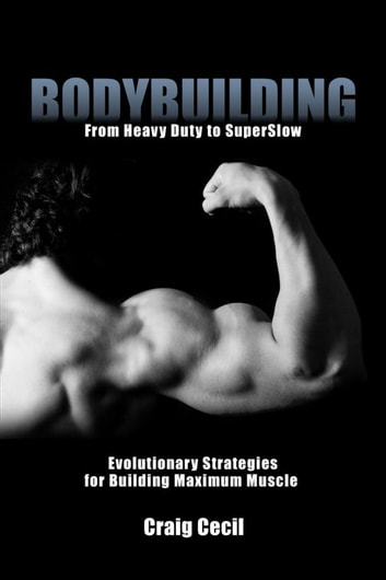 Bodybuilding: From Heavy Duty to SuperSlow ebook by Craig Cecil