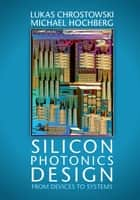 Silicon Photonics Design - From Devices to Systems ebook by Lukas Chrostowski, Michael Hochberg