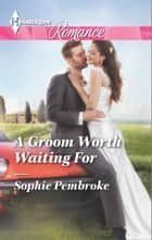 A Groom Worth Waiting For ebook by Sophie Pembroke