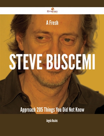 A Fresh Steve Buscemi Approach - 205 Things You Did Not Know ebook by Angela Rosales