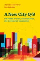 A New City O/S - The Power of Open, Collaborative, and Distributed Governance ebook by Stephen Goldsmith, Neil Kleiman