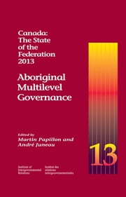 Canada: The State of the Federation, 2013 - Aboriginal Multilevel Governance ebook by Martin Papillon, André Juneau