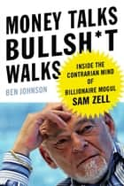 Money Talks, Bullsh*t Walks - Inside the Contrarian Mind of Billionaire Mogul Sam Zell ebook by Ben E. Johnson