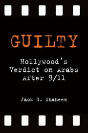 Guilty: Hollywood's Verdict on Arabs After 9/11 ebook by Jack G. Shaheen