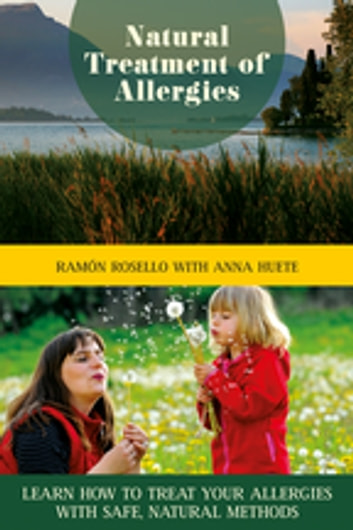 Natural Treatment of Allergies - Learn How to Treat Your Allergies with Safe, Natural Methods ebook by Ramón Rosello,Anna Huete