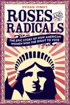 Roses and Radicals - The Epic Story of How American Women Won the Right to Vote ebook by Susan Zimet, Todd Hasak-Lowy