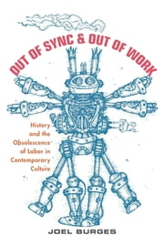 Out of Sync & Out of Work - History and the Obsolescence of Labor in Contemporary Culture ebook by Joel Burges