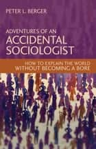 Adventures of an Accidental Sociologist ebook by Peter L. Berger