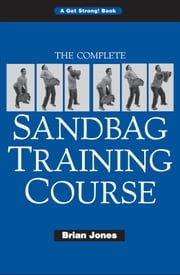The Complete Sandbag Training Course ebook by Brian Jones
