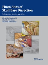 Photo Atlas of Skull Base Dissection - Techniques and Operative Approaches ebook by Masahiko Wanibuchi,Allan H. Friedman,Takanori Fukushima