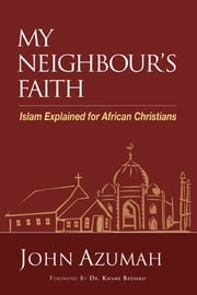 My Neighbour's Faith - Islam Explained for Christians ebook by John Azumah