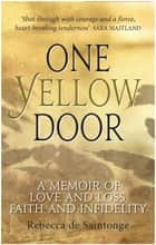 One Yellow Door: A Memoir of Love and Loss, Faith and Infidelity ebook by Rebecca de Saintonge
