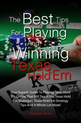 The Best Tips For Playing And Winning Texas Hold 'Em - Your Superb Guide To Playing Texas Hold 'Em Online That Will Teach You Texas Hold Em Strategies, Texas Hold Em Strategy Tips And A Whole Lot More! ebook by Margarette J. Bower