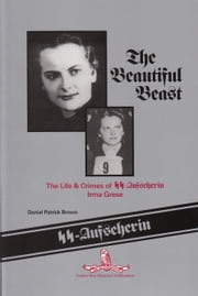 The Beautiful Beast: The Life & Crimes of SS-Aufseherin Irma Grese ebook by Dan Brown