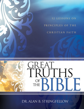 Great Truths of the Bible - 52 Lessons on Principles of the Christian Faith ebook by Alan Stringfellow
