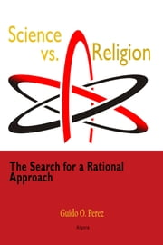 Science vs. Religion: - The Search for a Rational Approach ebook by Guido O. Perez