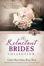 The Reluctant Brides Collection - Love Comes as a Surprise to Six Independent Women of Yesteryear ebook by Cathy Marie Hake,Rosey Dow,Susannah Hayden,Yvonne Lehman,Colleen L. Reece,Janet Spaeth