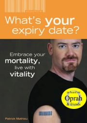What's Your Expiry Date? Embrace Your Mortality: Live With Vitality ebook by Patrick Mathieu
