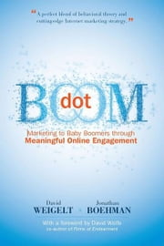 Dot Boom - Marketing to Baby Boomers through Meaningful Online Engagement ebook by David Weigelt and Jonathan Boehman