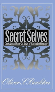 Secret Selves - Confession and Same-Sex Desire in Victorian Autobiography ebook by Oliver S. Buckton