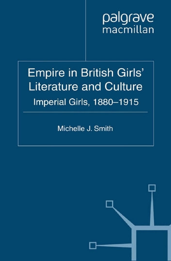 Empire in British Girls' Literature and Culture - Imperial Girls, 1880-1915 ebook by M. Smith