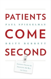 Patients Come Second - Leading Change by Changing the Way You Lead ebook by Paul Spiegelman,Britt Berrett