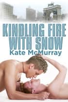 Kindling Fire with Snow ebook by Kate McMurray