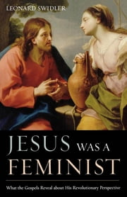 Jesus Was a Feminist - What the Gospels Reveal about His Revolutionary Perspective ebook by Leonard Swidler