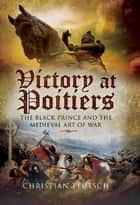 Victory at Poitiers - The Black Prince and the Medieval Art of War ebook by