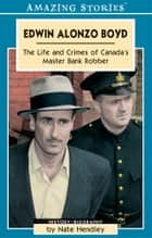 Edwin Alonzo Boyd - Life and Crimes of Canada's Master Bank Robber ebook by Nate Hendley