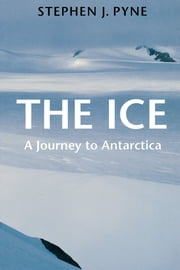 The Ice - A Journey to Antarctica ebook by Stephen J. Pyne