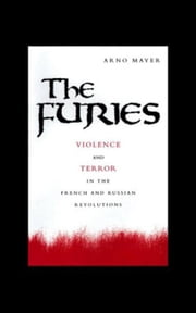 The Furies: Violence and Terror in the French and Russian Revolutions ebook by Mayer, Arno J.