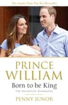 Prince William: Born to be King ebook by Penny Junor