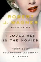 I Loved Her in the Movies - Memories of Hollywood's Legendary Actresses ebook by Robert Wagner, Scott Eyman