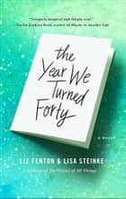 The Year We Turned Forty - A Novel ebook by Liz Fenton, Lisa Steinke