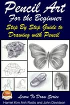 Pencil Art For the Beginner: Step By Step Guide to Drawing with Pencil ebook by Harriet Kim Anh Rodis,John Davidson