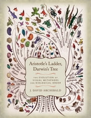 Aristotle's Ladder, Darwin's Tree - The Evolution of Visual Metaphors for Biological Order ebook by J. David. Archibald