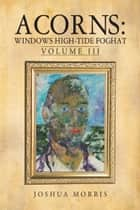 Acorns: Windows High-Tide Foghat - Volume III ebook by Joshua Morris