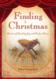 Finding Christmas - Stories of Startling Joy and Perfect Peace ebook by James Calvin Schaap