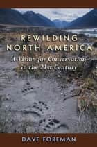 Rewilding North America - A Vision For Conservation In The 21St Century ebook by Dave Foreman