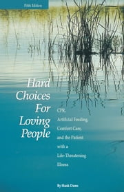 Hard Choices for Loving People: CPR, Artificial Feeding, Comfort Care, and the Patient with a Life-Threatening Illness ebook by Dunn, Hank