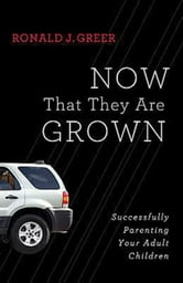 Now That They Are Grown - Successfully Parenting Your Adult Children ebook by Ronald J. Greer