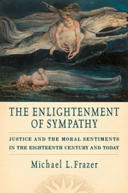 The Enlightenment of Sympathy : Justice and the Moral Sentiments in the Eighteenth Century and Today ebook by Michael L. Frazer