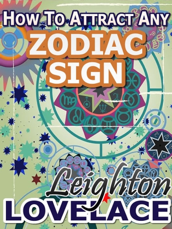 How To Attract Any Zodiac Sign - The Astrology for Lovers Guide to Understanding Horoscope Compatibility for All Zodiac Signs and Much More ebook by Leighton Lovelace