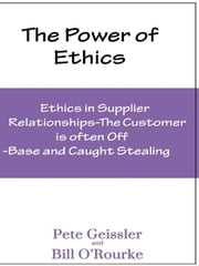 Ethics in Supplier Relationships: The Customer Is Often Off-Base and Caught Stealing: The Power of Ethics ebook by Pete Geissler, Bill O'Rourke