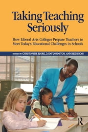 Taking Teaching Seriously - How Liberal Arts Colleges Prepare Teachers to Meet Today's Educational Challenges in Schools ebook by Christopher Bjork,D. Kay Johnston,Heidi A. Ross